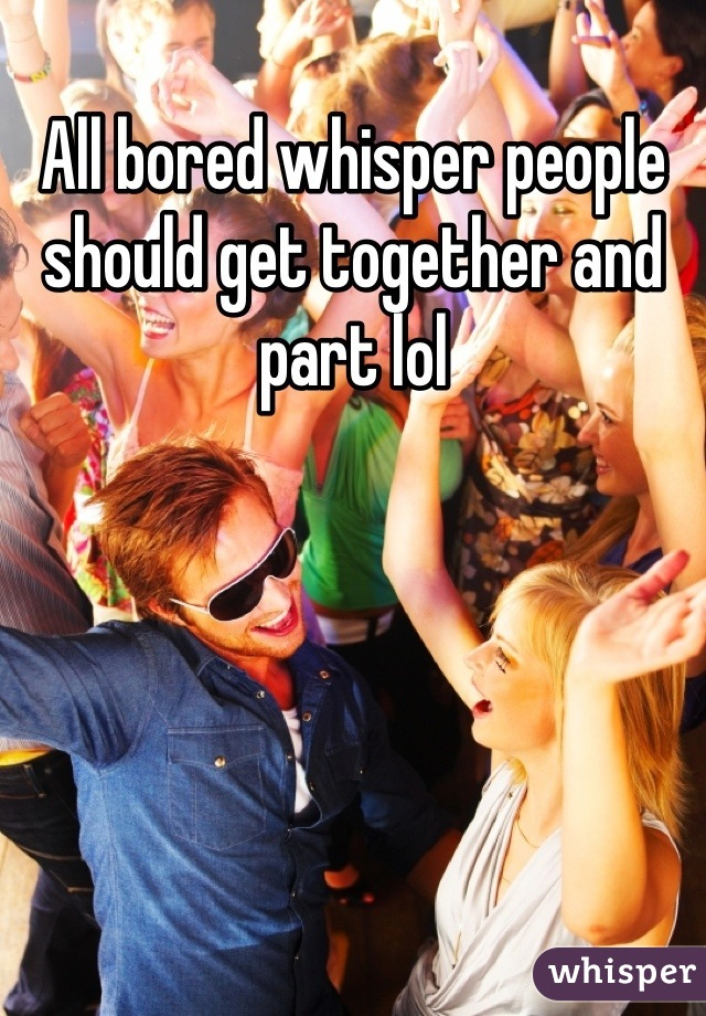 All bored whisper people should get together and part lol