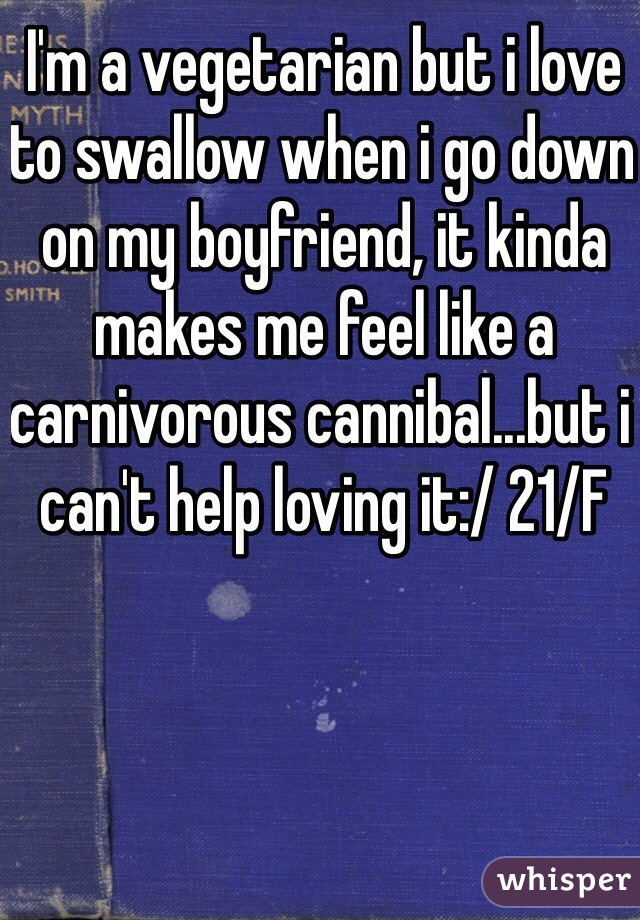 I'm a vegetarian but i love to swallow when i go down on my boyfriend, it kinda makes me feel like a carnivorous cannibal...but i can't help loving it:/ 21/F