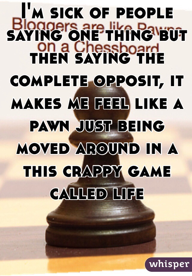 I'm sick of people saying one thing but then saying the complete opposit, it makes me feel like a pawn just being moved around in a this crappy game called life