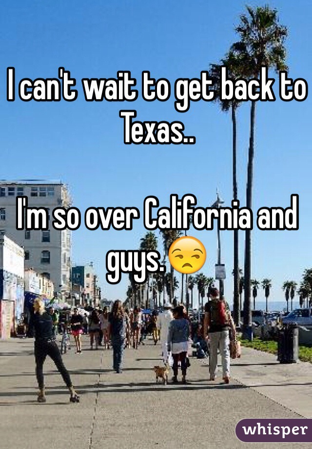 I can't wait to get back to Texas..  I'm so over California and guys.😒