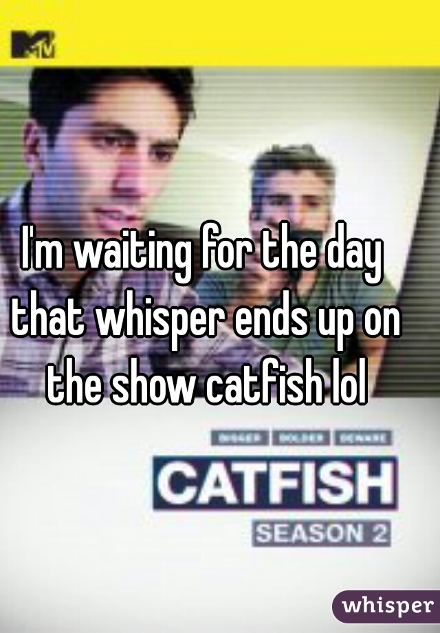 I'm waiting for the day that whisper ends up on the show catfish lol