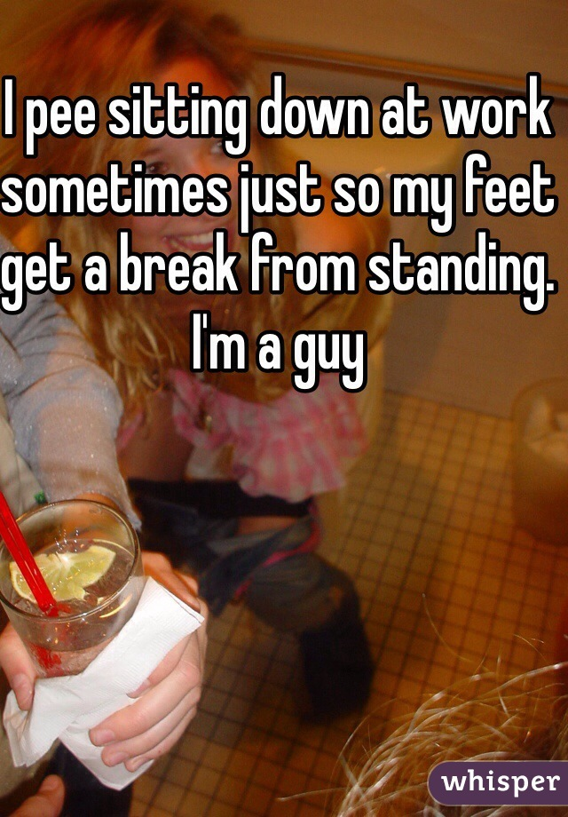 I pee sitting down at work sometimes just so my feet get a break from standing. I'm a guy