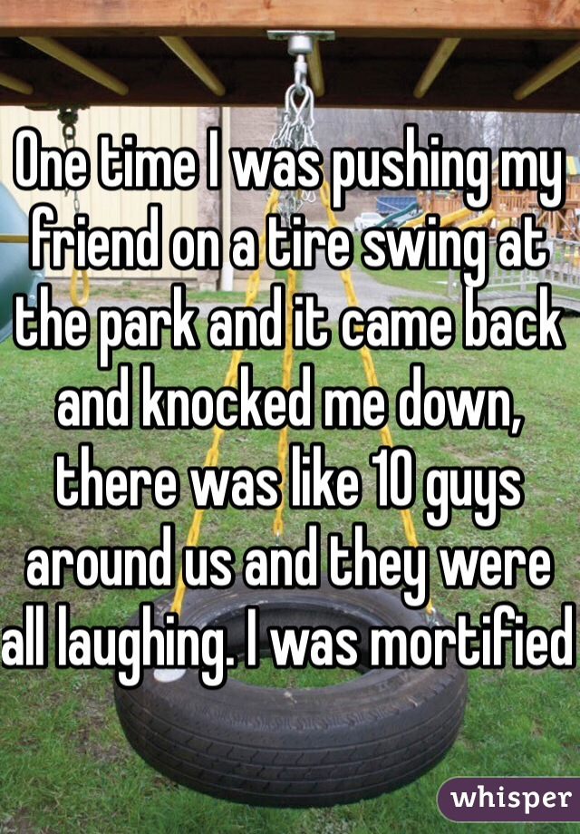 One time I was pushing my friend on a tire swing at the park and it came back and knocked me down, there was like 10 guys around us and they were all laughing. I was mortified