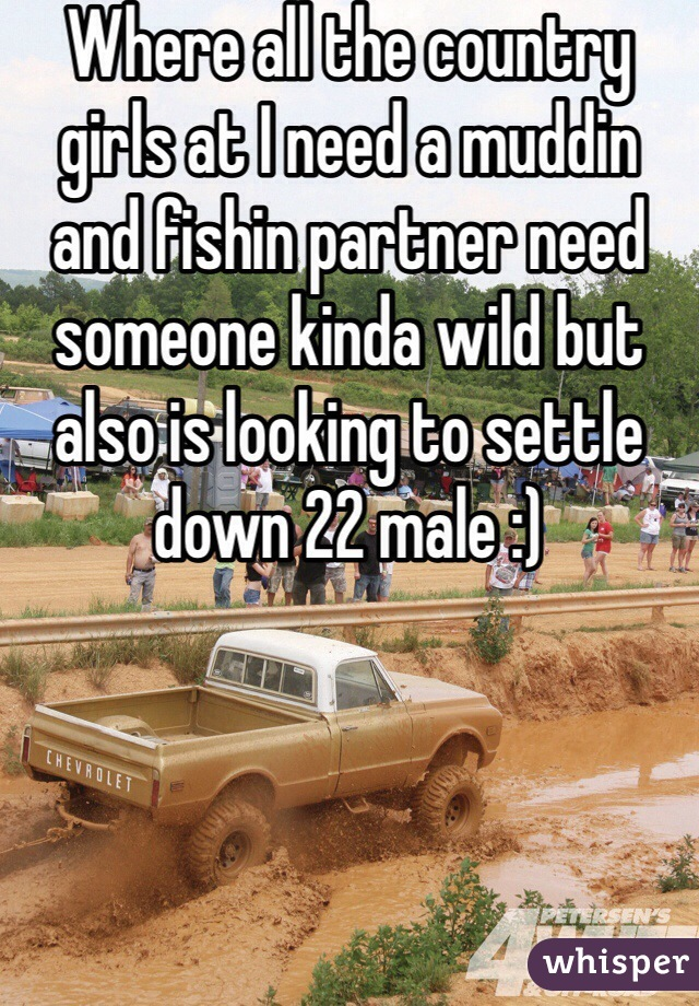 Where all the country girls at I need a muddin and fishin partner need someone kinda wild but also is looking to settle down 22 male :)