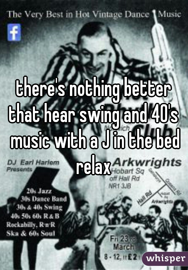 there's nothing better that hear swing and 40's  music with a J in the bed relax
