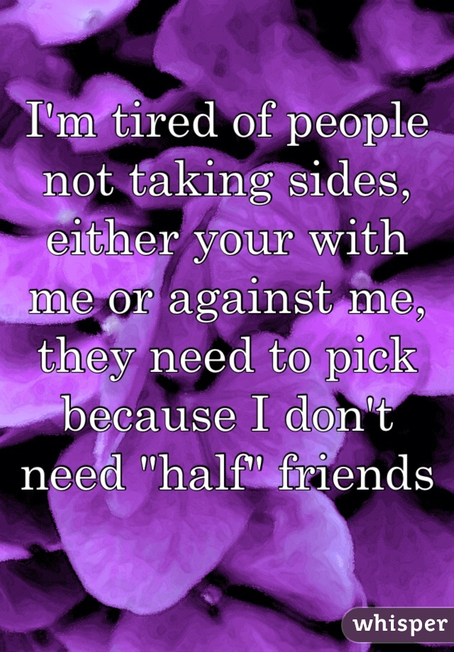 """I'm tired of people not taking sides, either your with me or against me, they need to pick because I don't need """"half"""" friends"""