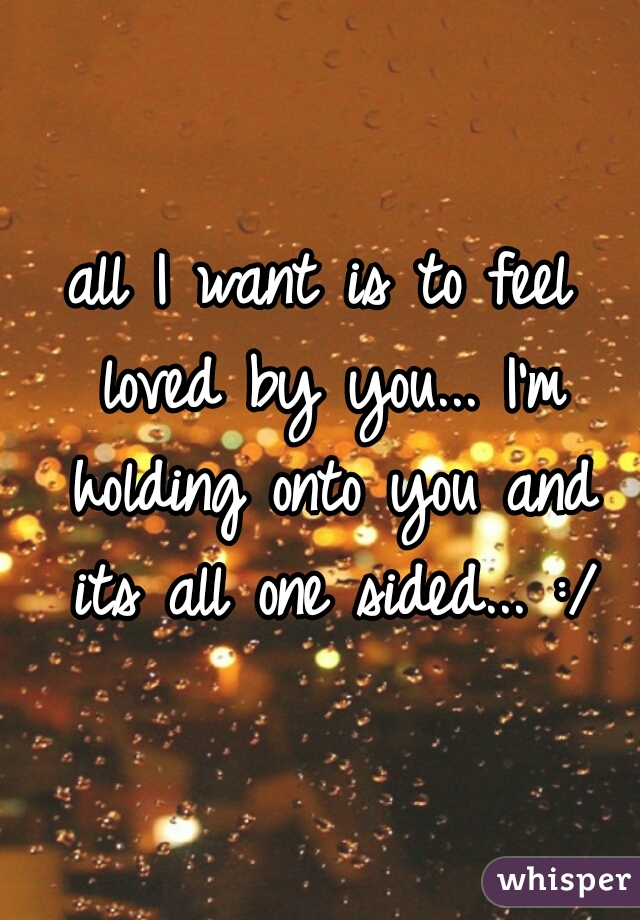 all I want is to feel loved by you... I'm holding onto you and its all one sided... :/