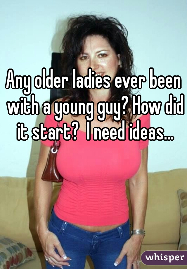 Any older ladies ever been with a young guy? How did it start?  I need ideas...