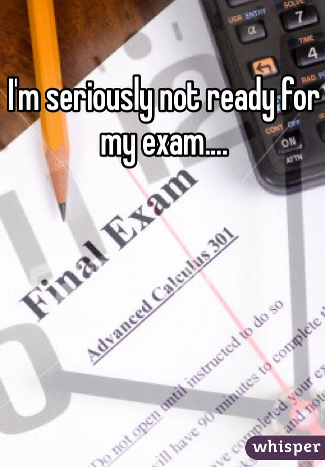 I'm seriously not ready for my exam....