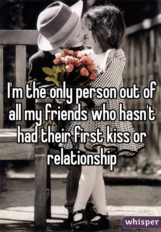 I'm the only person out of all my friends who hasn't had their first kiss or relationship