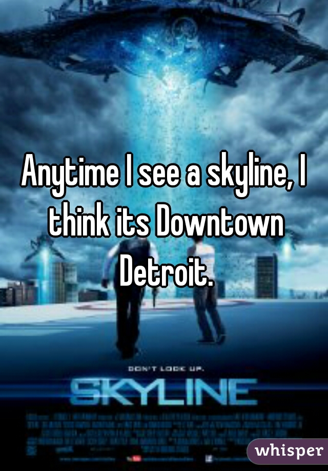 Anytime I see a skyline, I think its Downtown Detroit.