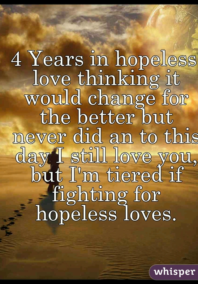 4 Years in hopeless love thinking it would change for the better but never did an to this day I still love you, but I'm tiered if fighting for hopeless loves.