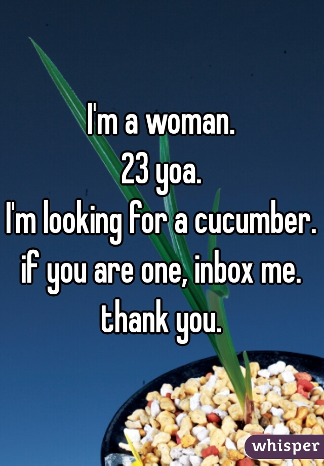 I'm a woman. 23 yoa. I'm looking for a cucumber. if you are one, inbox me. thank you.