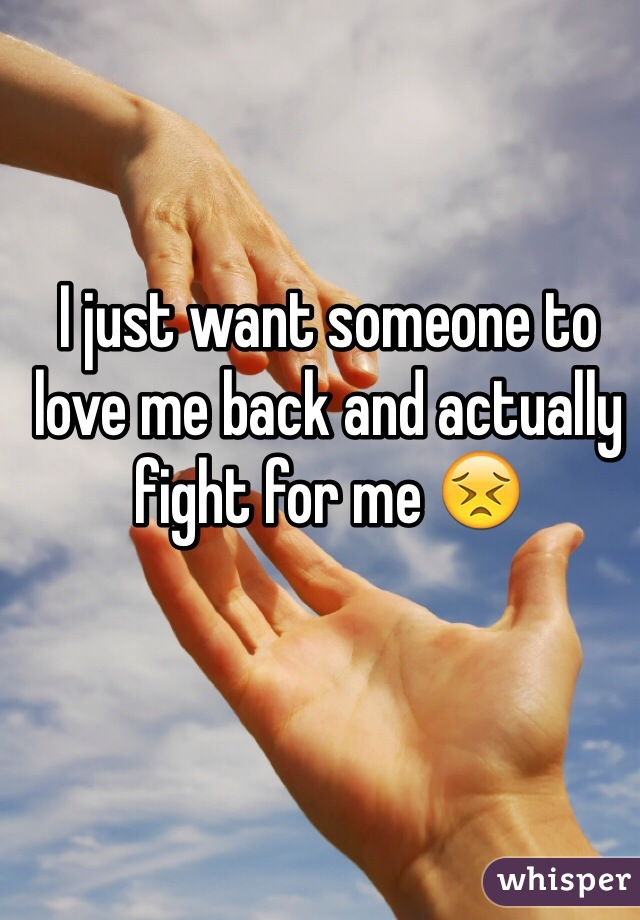 I just want someone to love me back and actually fight for me 😣