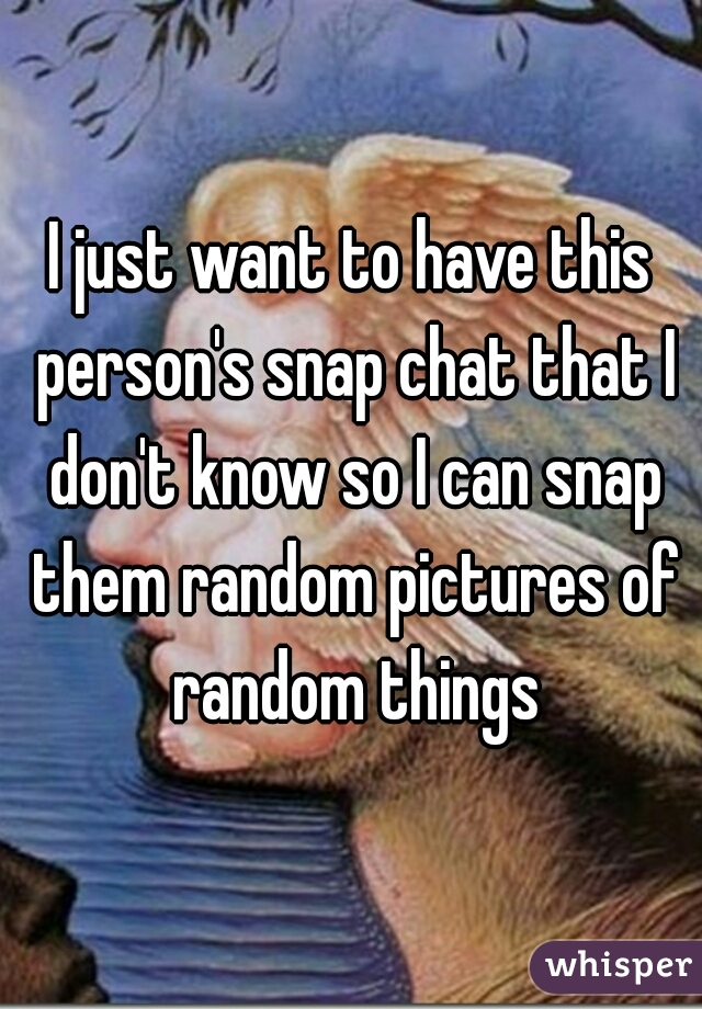 I just want to have this person's snap chat that I don't know so I can snap them random pictures of random things