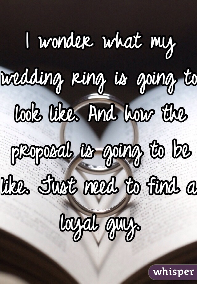 I wonder what my wedding ring is going to look like. And how the proposal is going to be like. Just need to find a loyal guy.