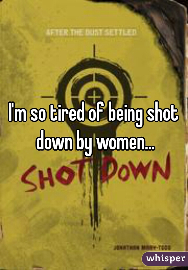 I'm so tired of being shot down by women...