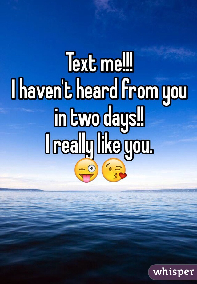 Text me!!!  I haven't heard from you in two days!!  I really like you.  😜😘