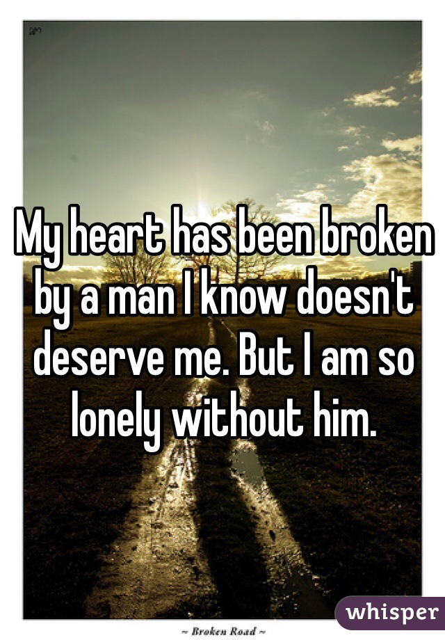 My heart has been broken by a man I know doesn't deserve me. But I am so lonely without him.