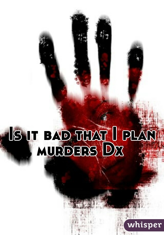 Is it bad that I plan murders Dx