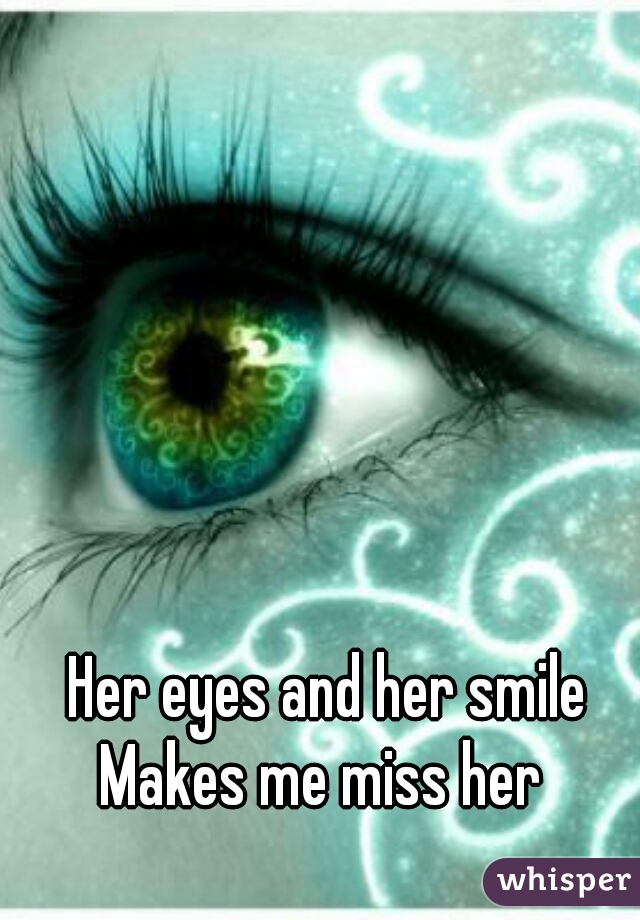 Her eyes and her smile      Makes me miss her