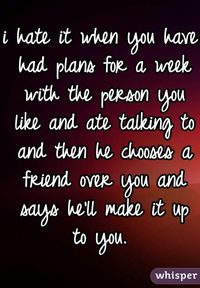 i hate it when you have had plans for a week with the person you like and ate talking to and then he chooses a friend over you and says he'll make it up to you.