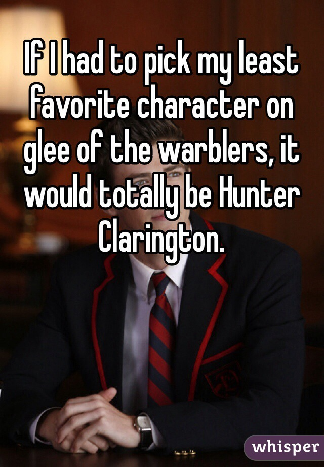 If I had to pick my least favorite character on glee of the warblers, it would totally be Hunter Clarington.
