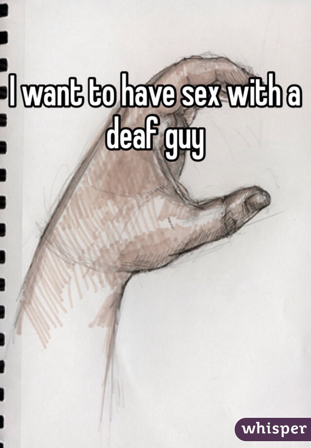 I want to have sex with a deaf guy
