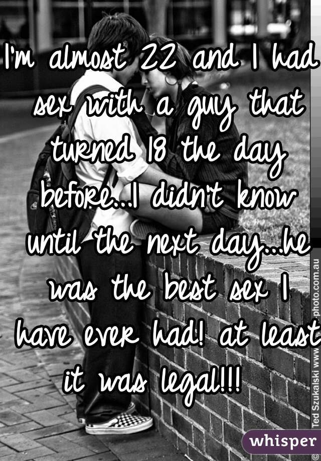 I'm almost 22 and I had sex with a guy that turned 18 the day before...I didn't know until the next day...he was the best sex I have ever had! at least it was legal!!!