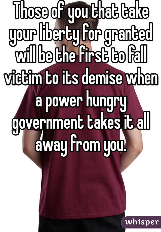 Those of you that take your liberty for granted will be the first to fall victim to its demise when a power hungry government takes it all away from you.