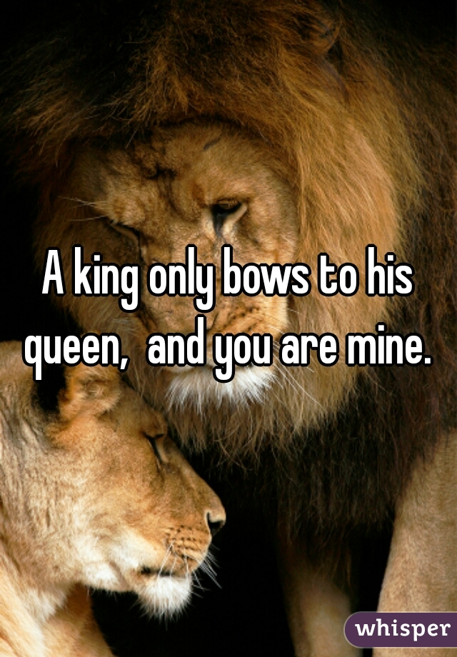 A king only bows to his queen,  and you are mine.