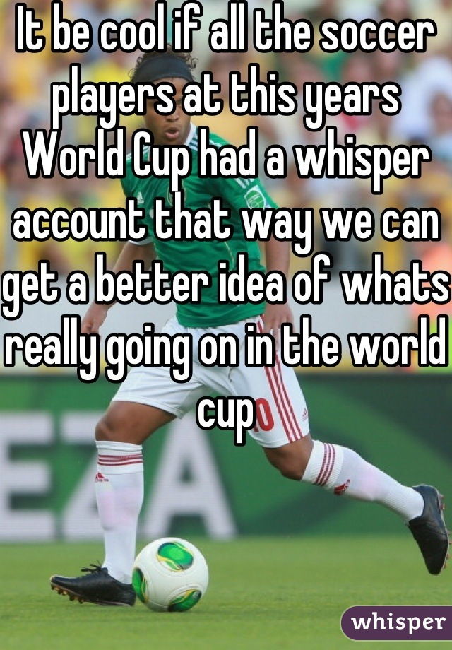 It be cool if all the soccer players at this years World Cup had a whisper account that way we can get a better idea of whats really going on in the world cup