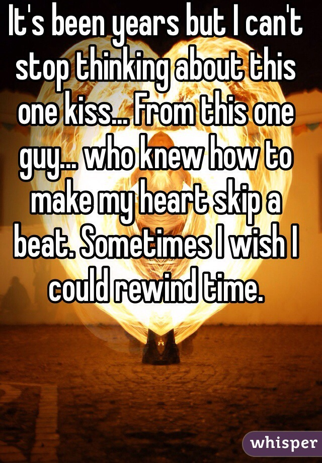 It's been years but I can't stop thinking about this one kiss... From this one guy... who knew how to make my heart skip a beat. Sometimes I wish I could rewind time.