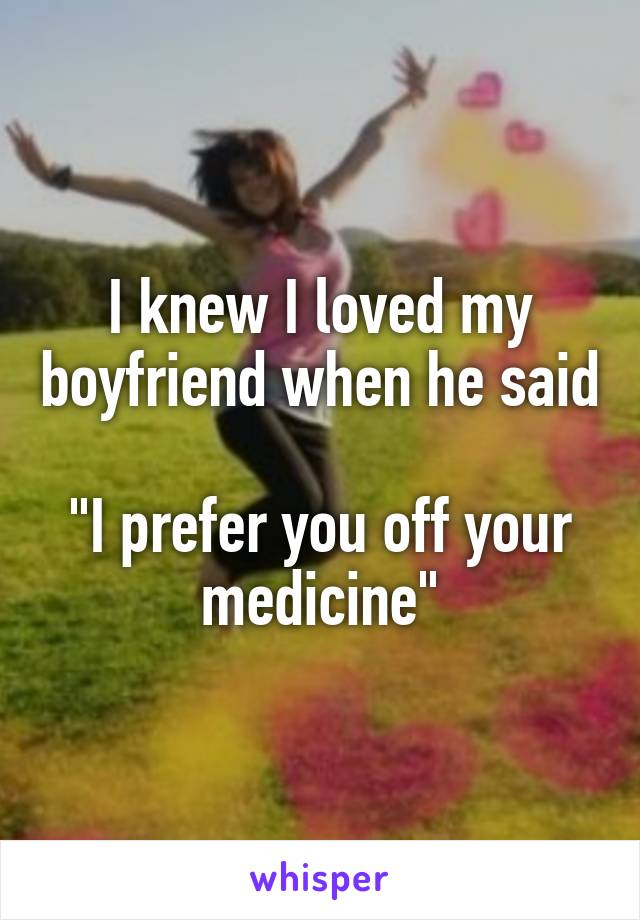 "I knew I loved my boyfriend when he said  ""I prefer you off your medicine"""