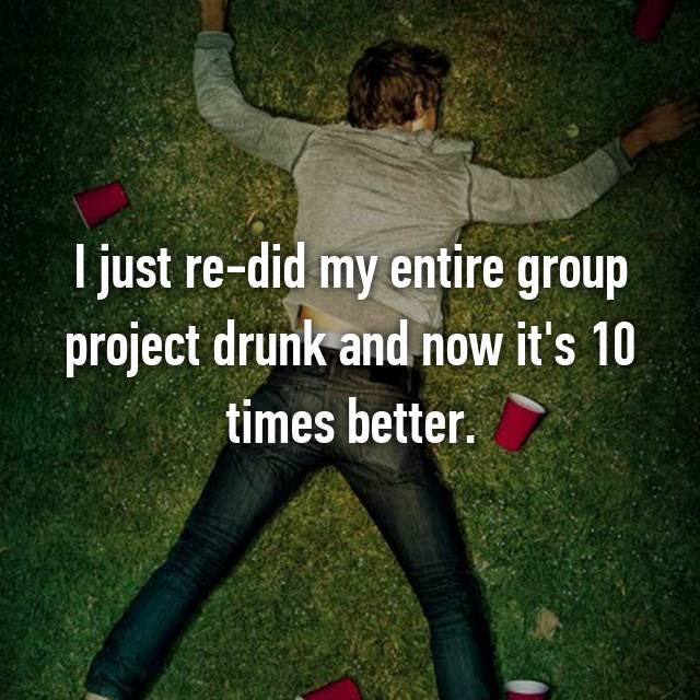 I just re-did my entire group project drunk and now it's 10 times better.