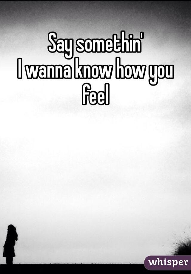 Say somethin' I wanna know how you feel