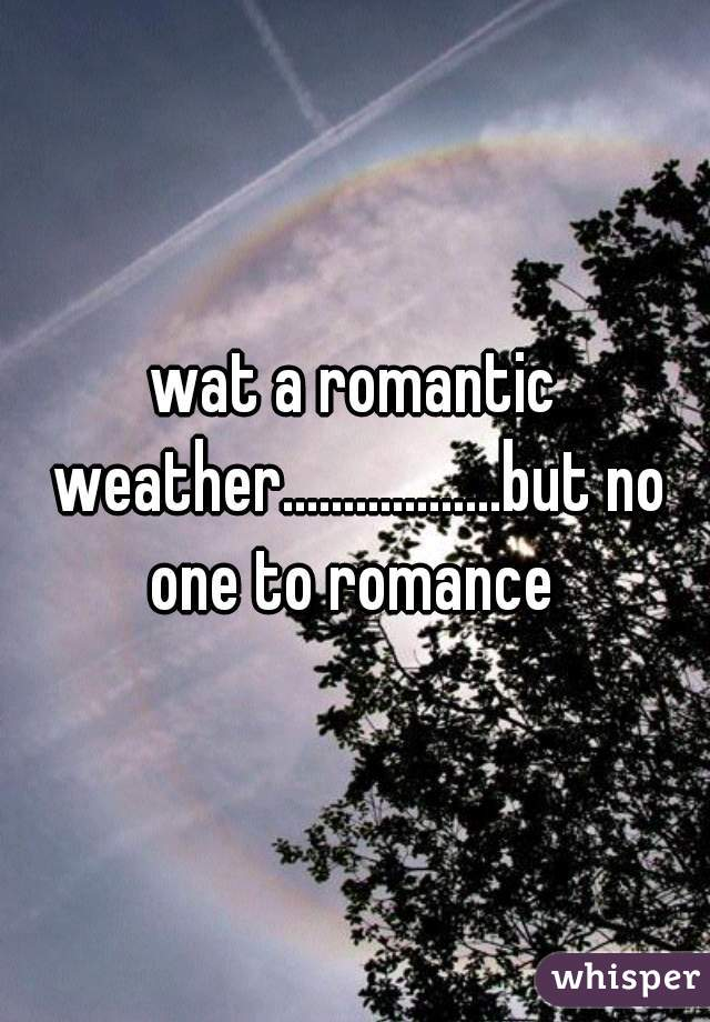 wat a romantic weather..................but no one to romance