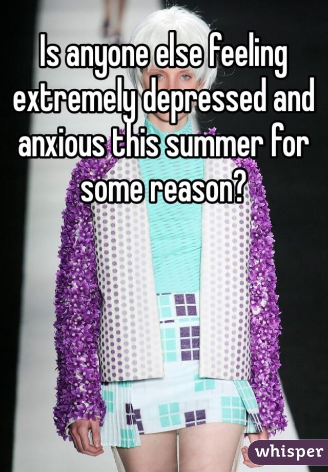 Is anyone else feeling extremely depressed and anxious this summer for some reason?