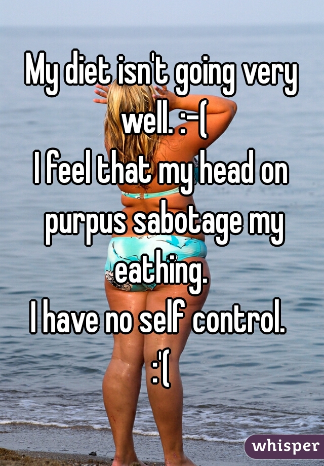 My diet isn't going very well. :-( I feel that my head on purpus sabotage my eathing.  I have no self control.  :'(