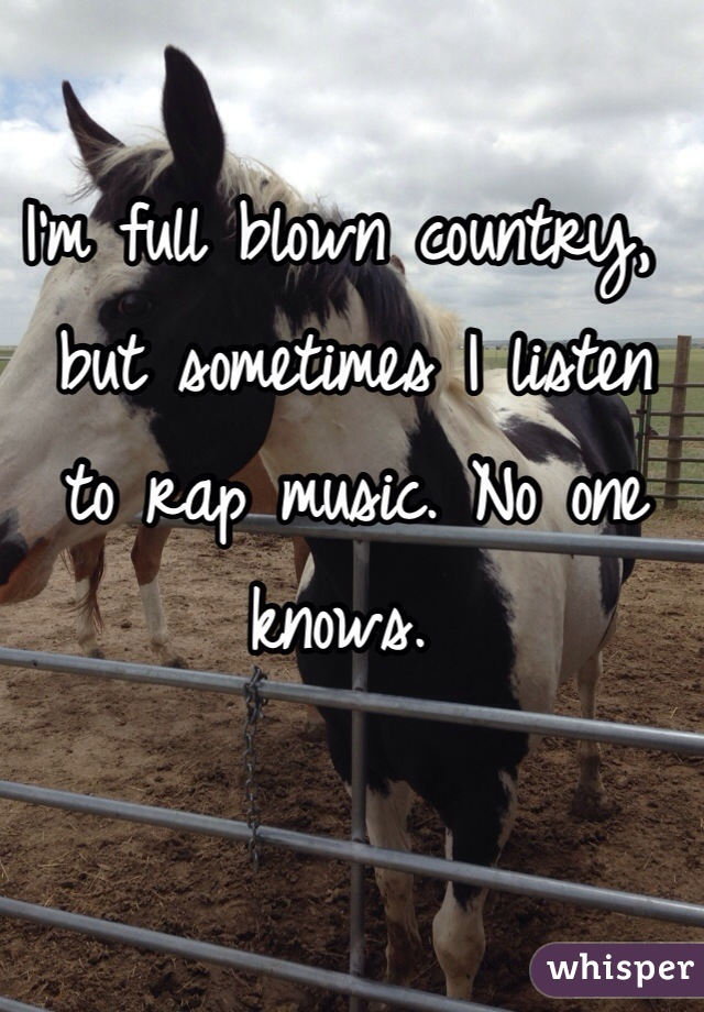 I'm full blown country,  but sometimes I listen  to rap music. No one  knows.