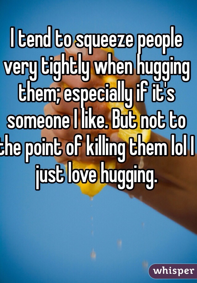 I tend to squeeze people very tightly when hugging them; especially if it's someone I like. But not to the point of killing them lol I just love hugging.