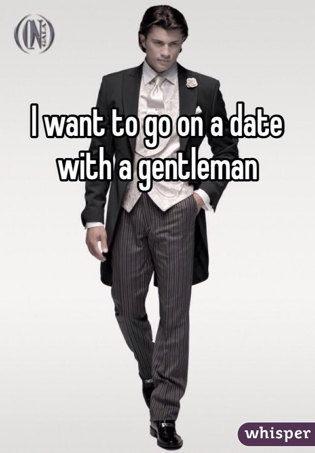 I want to go on a date with a gentleman