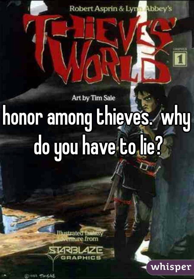 honor among thieves.  why do you have to lie?