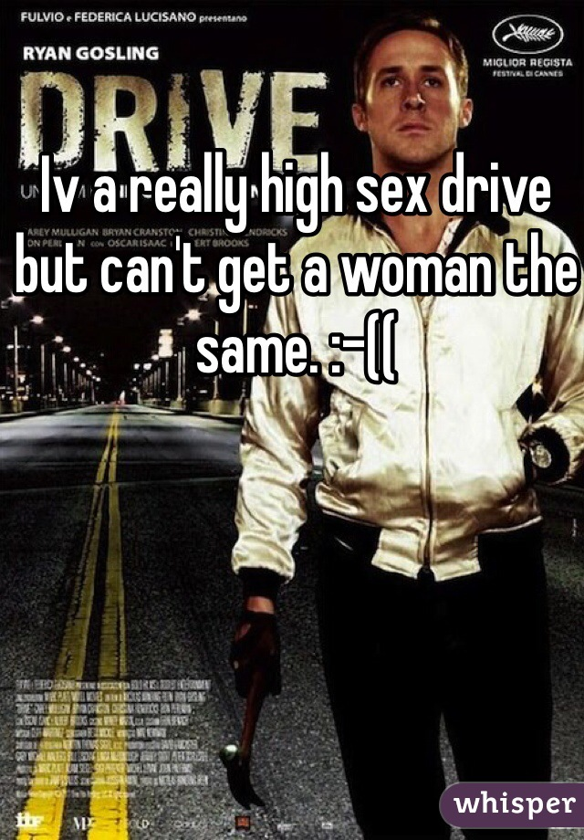 Iv a really high sex drive but can't get a woman the same. :-((