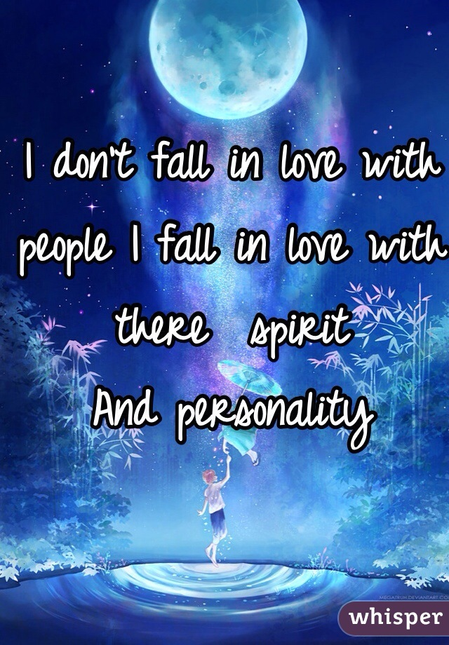 I don't fall in love with people I fall in love with there  spirit  And personality