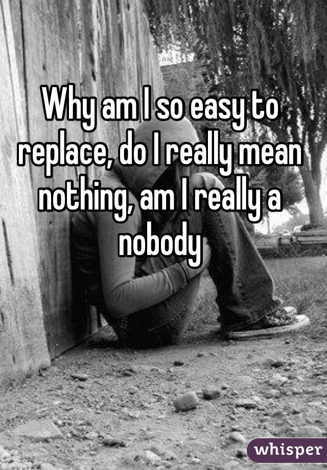 Why am I so easy to replace, do I really mean nothing, am I really a nobody