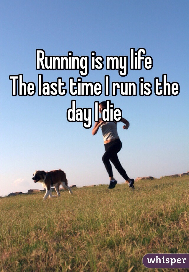 Running is my life  The last time I run is the day I die
