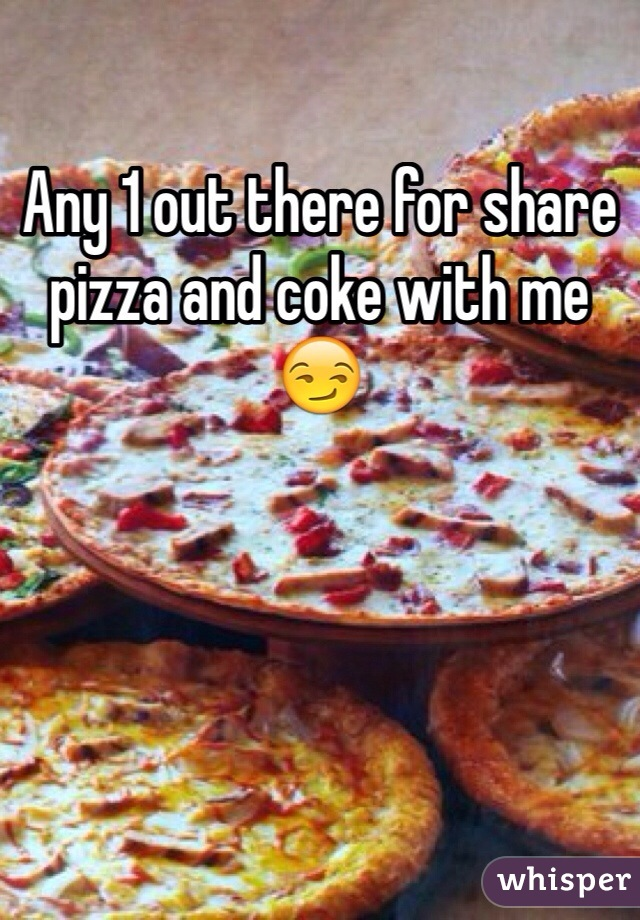 Any 1 out there for share pizza and coke with me 😏