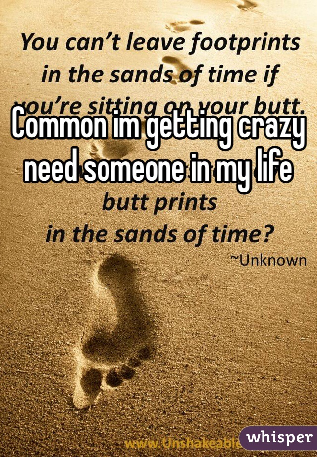 Common im getting crazy need someone in my life