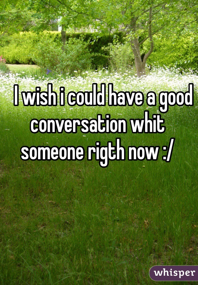 I wish i could have a good conversation whit someone rigth now :/